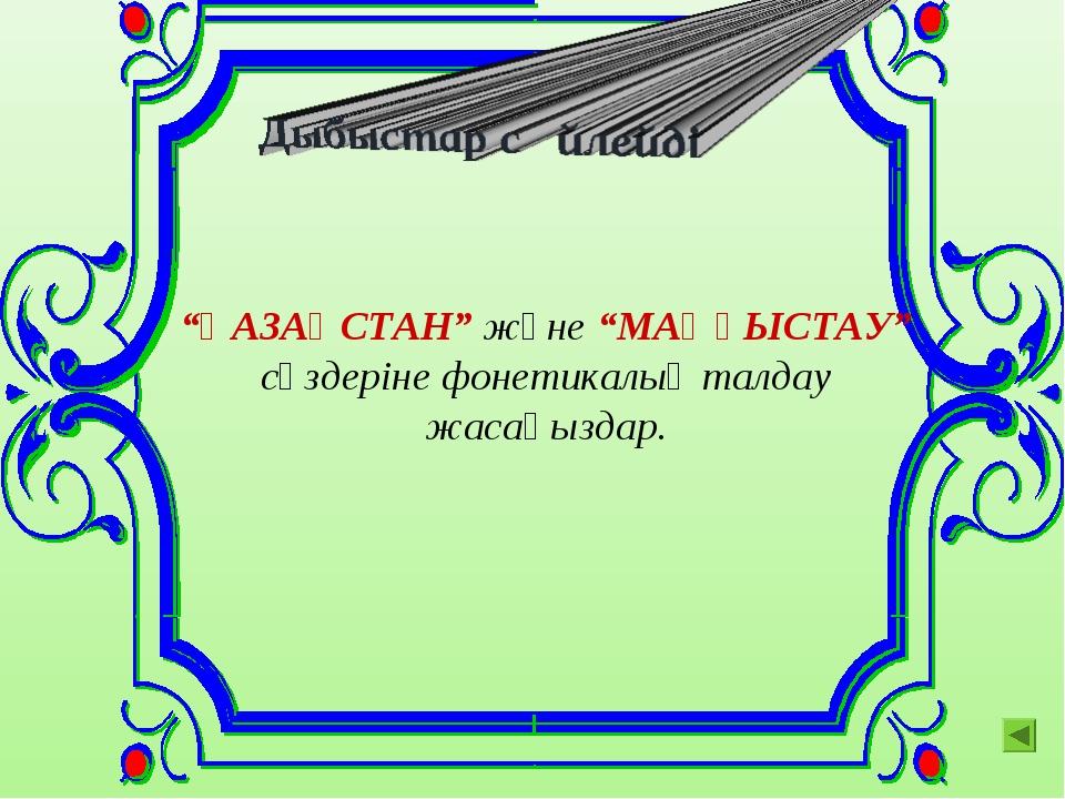 """""""ҚАЗАҚСТАН"""" және """"МАҢҒЫСТАУ"""" сөздеріне фонетикалық талдау жасаңыздар."""