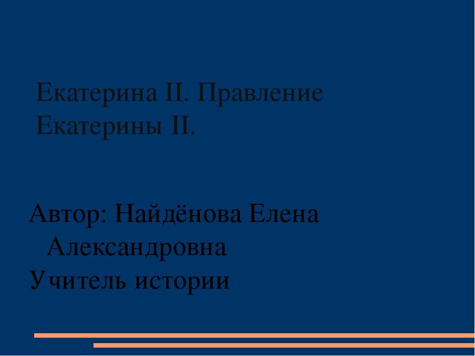 Автор: Найдёнова Елена Александровна Учитель истории Екатерина II. Правление...
