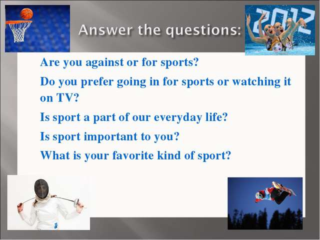 Are you against or for sports? Do you prefer going in for sports or watching...