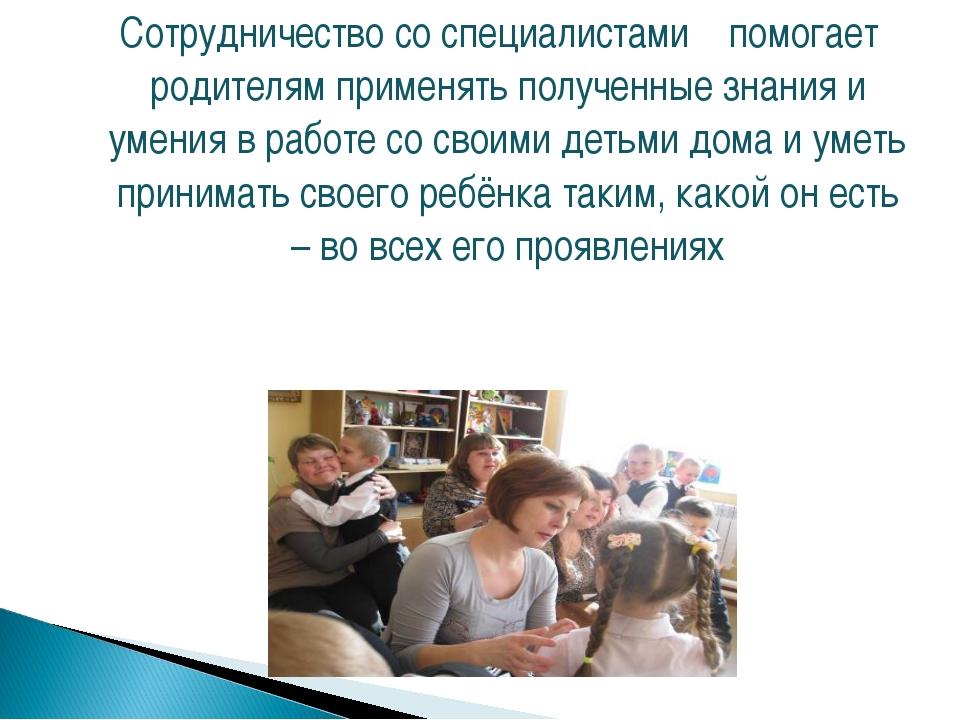 Сотрудничество со специалистами помогает родителям применять полученные знан...