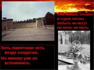 Хоть памятники есть везде солдатам, Но некому уже их вспоминать. Они живые, с