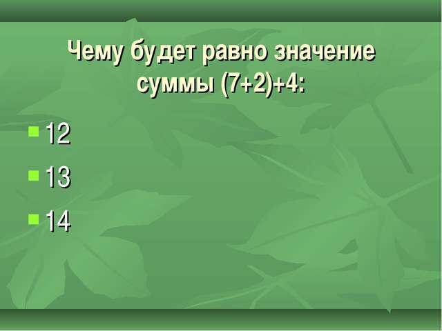 12 13 14 Чему будет равно значение суммы (7+2)+4: