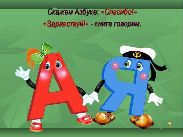 Скажем Азбуке: «Спасибо!» «Здравствуй!» - книге говорим.