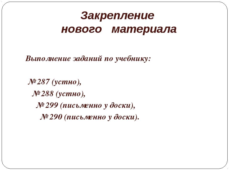 Закрепление нового материала Выполнение заданий по учебнику: № 287 (устно), №...