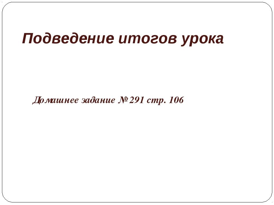 Подведение итогов урока Домашнее задание № 291 стр. 106