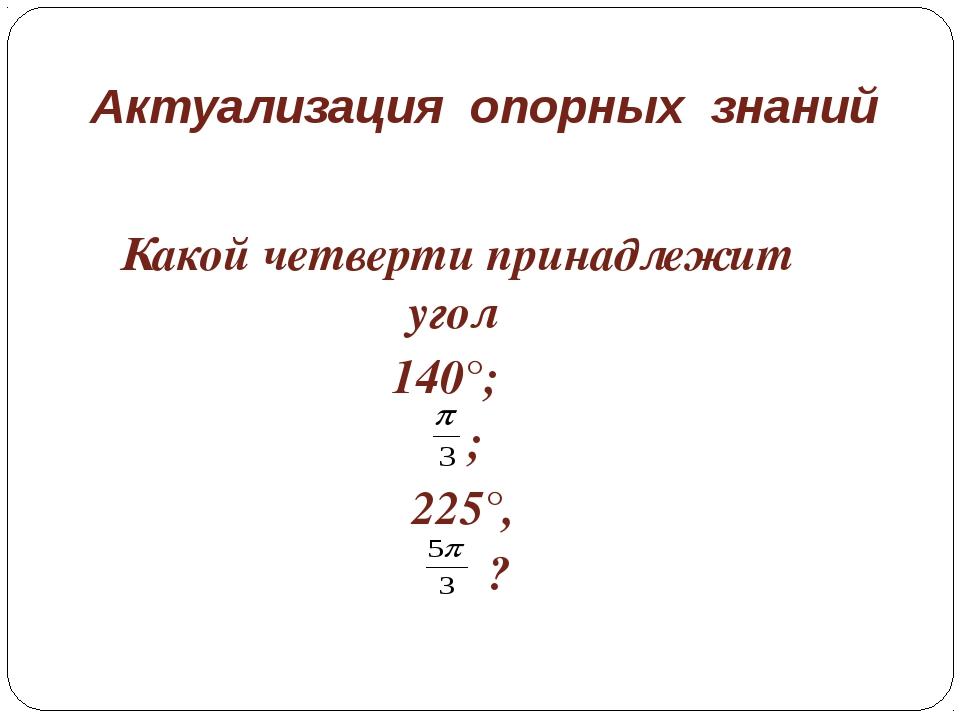 Актуализация опорных знаний Какой четверти принадлежит угол 140°; ; 225°, ?