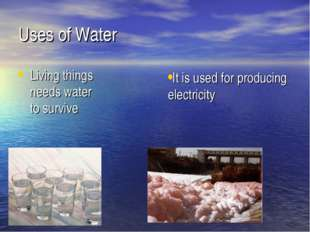 Uses of Water Living things needs water to survive   It is used for producing