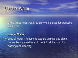 Uses of Water Living things needs water to survive It is used for producing e