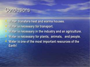 Conclusions Water transfers heat and warms houses. Water is necessary for tra