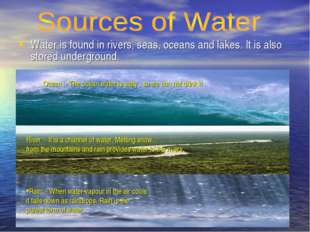 Water is found in rivers, seas, oceans and lakes. It is also stored undergrou