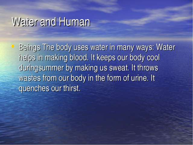 Water and Human Beings The body uses water in many ways: Water helps in makin...