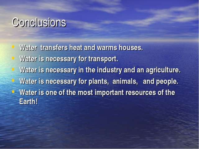 Conclusions Water transfers heat and warms houses. Water is necessary for tra...