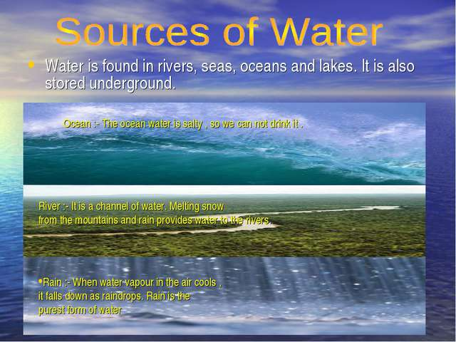 Water is found in rivers, seas, oceans and lakes. It is also stored undergrou...