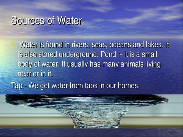 Sources of Water  Water is found in rivers, seas, oceans and lakes. It is als...