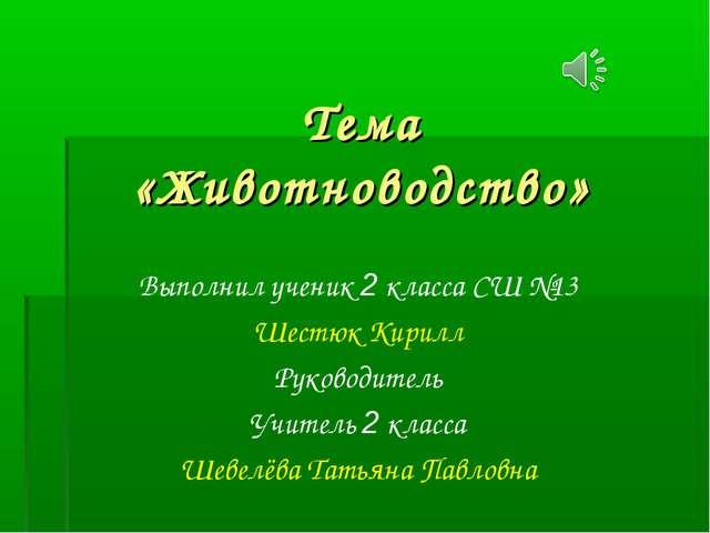 Тема «Животноводство» Выполнил ученик 2 класса СШ №13 Шестюк Кирилл Руководит...