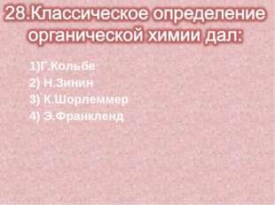 1)Г.Кольбе 2) Н.Зинин 3) К.Шорлеммер 4) Э.Франкленд