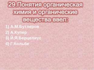 1) А.М.Бутлеров 2) А.Купер 3) Й.Я.Берцелиус 4) Г.Кольбе