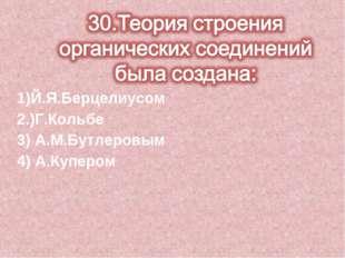 1)Й.Я.Берцелиусом 2.)Г.Кольбе 3) А.М.Бутлеровым 4) А.Купером