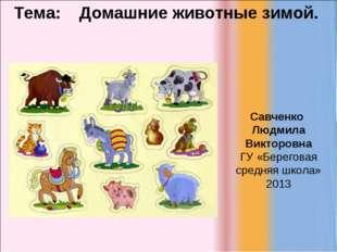 Тема: Домашние животные зимой. Савченко Людмила Викторовна ГУ «Береговая сре