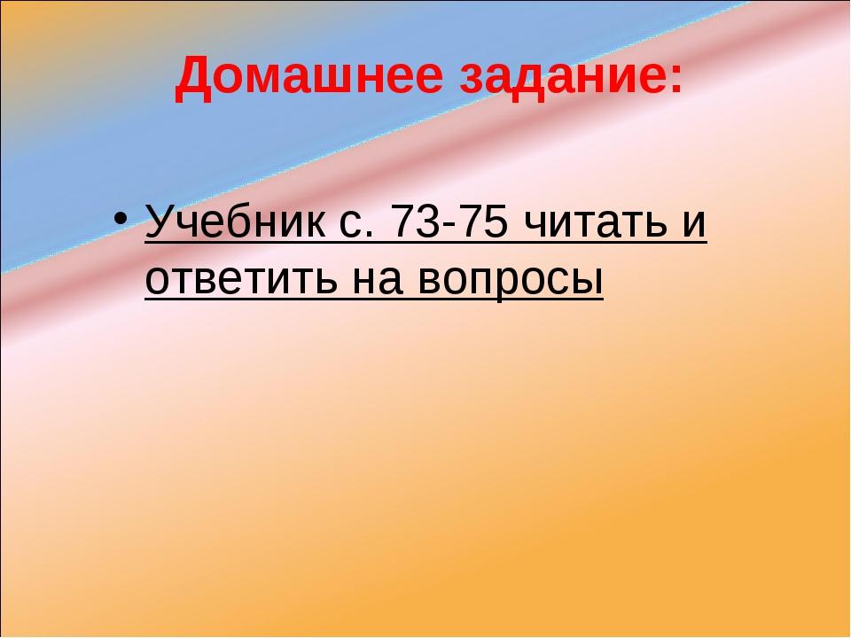 Домашнее задание: Учебник с. 73-75 читать и ответить на вопросы