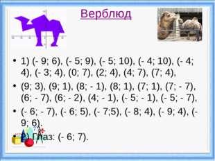 Верблюд 1) (- 9; 6), (- 5; 9), (- 5; 10), (- 4; 10), (- 4; 4), (- 3; 4), (0;