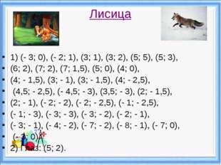 Лисица 1) (- 3; 0), (- 2; 1), (3; 1), (3; 2), (5; 5), (5; 3), (6; 2), (7; 2),
