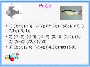 Рыба 1) (3;3); (0;3); (-3;2); (-5;2); (-7;4); (-8;3); (-7;1); (-8;-1); 2) (-7
