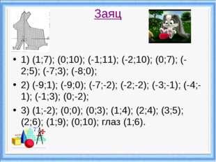 Заяц 1) (1;7); (0;10); (-1;11); (-2;10); (0;7); (-2;5); (-7;3); (-8;0); 2) (-