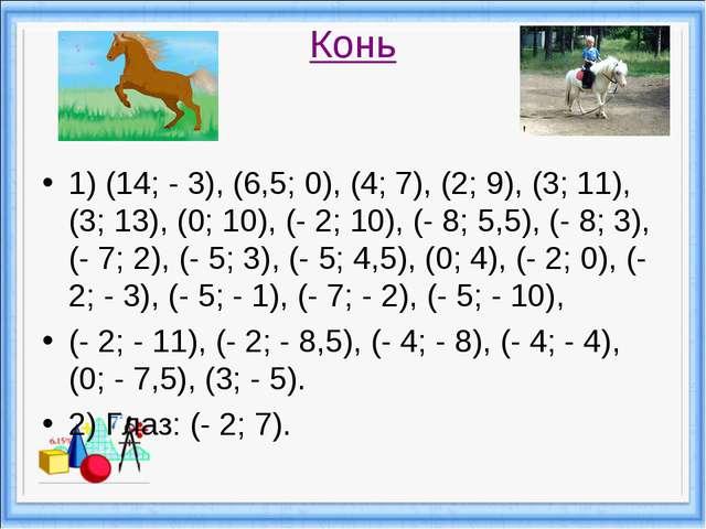 Конь 1) (14; - 3), (6,5; 0), (4; 7), (2; 9), (3; 11), (3; 13), (0; 10), (- 2;...