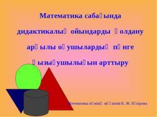 Математика сабағында дидактикалық ойындарды қолдану арқылы оқушылардың пәнге