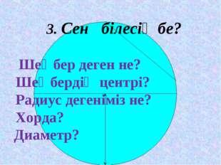 3. Сен білесің бе?  Шеңбер деген не? Шеңбердің центрі? Радиус дегеніміз не?