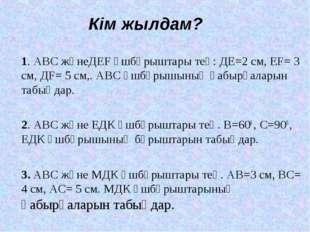 Кім жылдам? 1. АВС жәнеДЕF үшбұрыштары тең: ДЕ=2 см, ЕF= 3 см, ДF= 5 см,. АВС