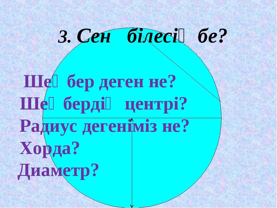 3. Сен білесің бе?  Шеңбер деген не? Шеңбердің центрі? Радиус дегеніміз не?...