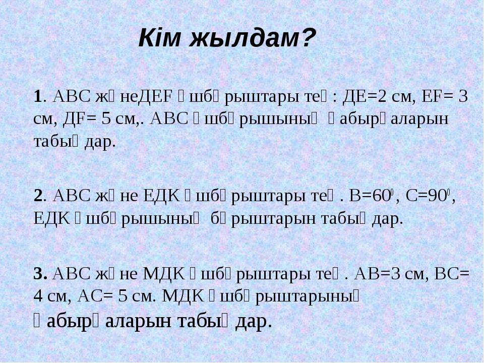 Кім жылдам? 1. АВС жәнеДЕF үшбұрыштары тең: ДЕ=2 см, ЕF= 3 см, ДF= 5 см,. АВС...