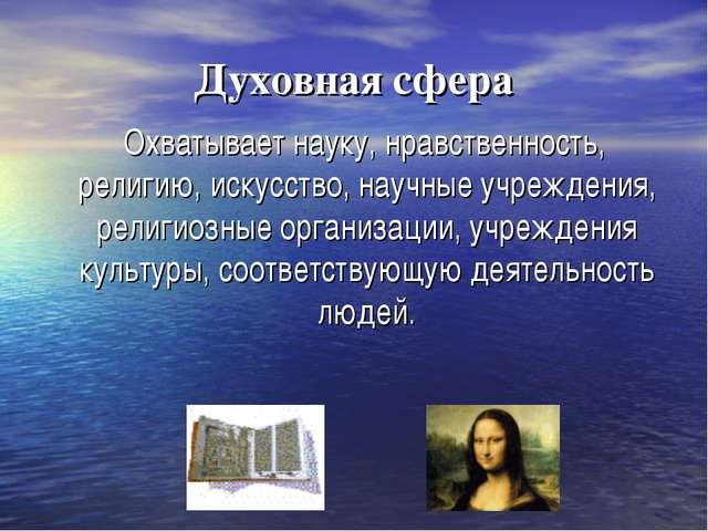 Духовная сфера Охватывает науку, нравственность, религию, искусство, научные...