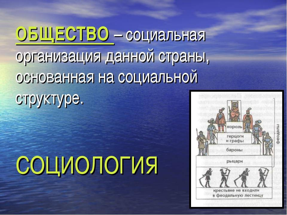ОБЩЕСТВО – социальная организация данной страны, основанная на социальной стр...