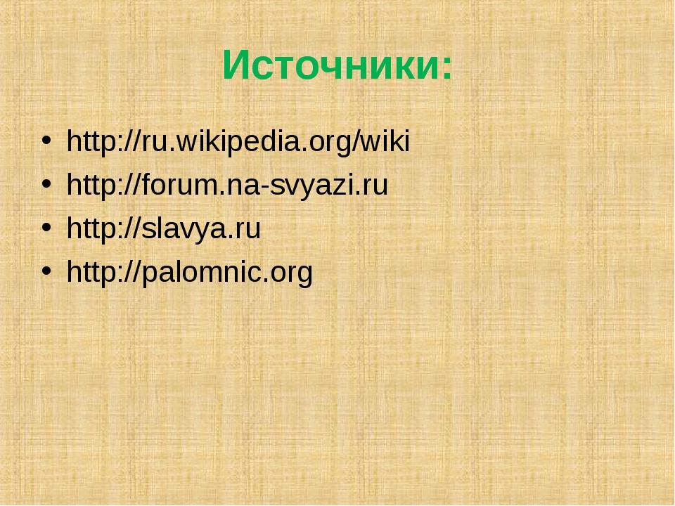 Источники: http://ru.wikipedia.org/wiki http://forum.na-svyazi.ru http://slav...