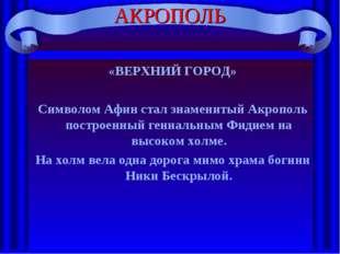 АКРОПОЛЬ «ВЕРХНИЙ ГОРОД» Символом Афин стал знаменитый Акрополь построенный г