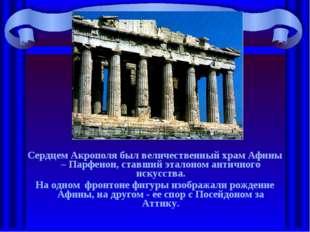 Сердцем Акрополя был величественный храм Афины – Парфенон, ставший эталоном а