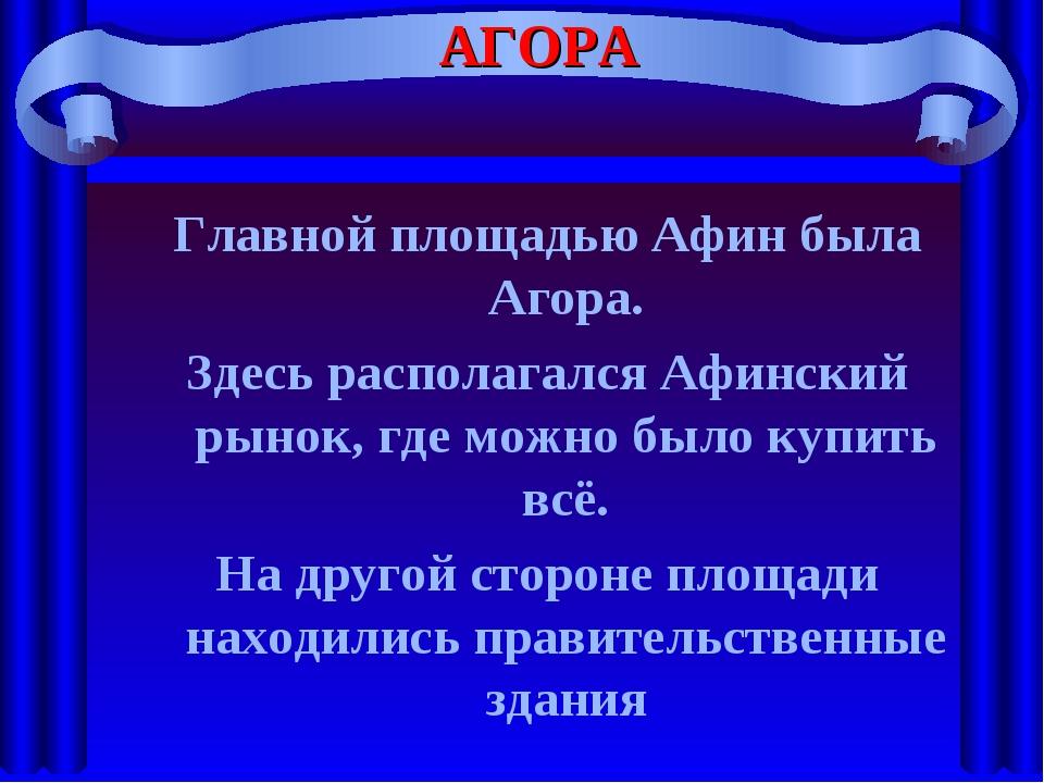 АГОРА Главной площадью Афин была Агора. Здесь располагался Афинский рынок, гд...