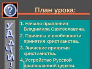 План урока: 1. Начало правления Владимира Святославича. 2. Причины и особенно