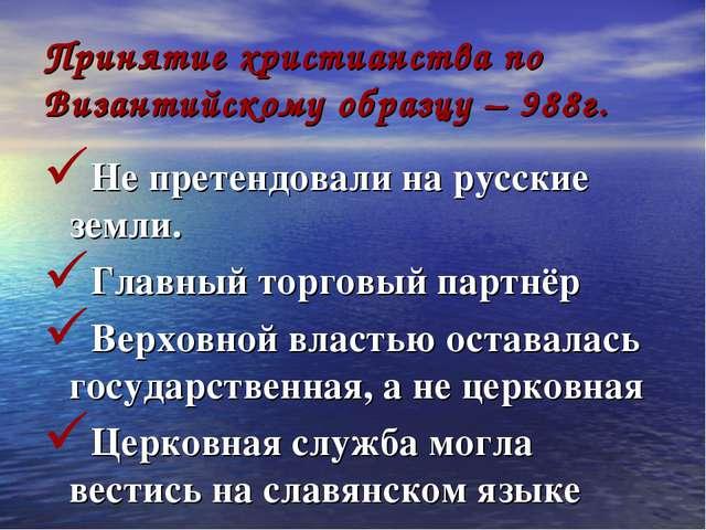 Принятие христианства по Византийскому образцу – 988г. Не претендовали на рус...