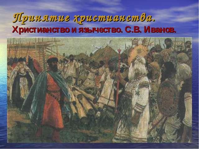 Принятие христианства. Христианство и язычество. С.В. Иванов.