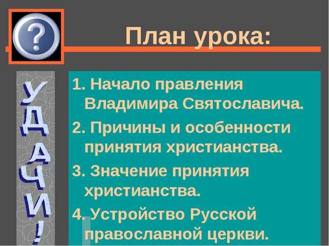 План урока: 1. Начало правления Владимира Святославича. 2. Причины и особенно...