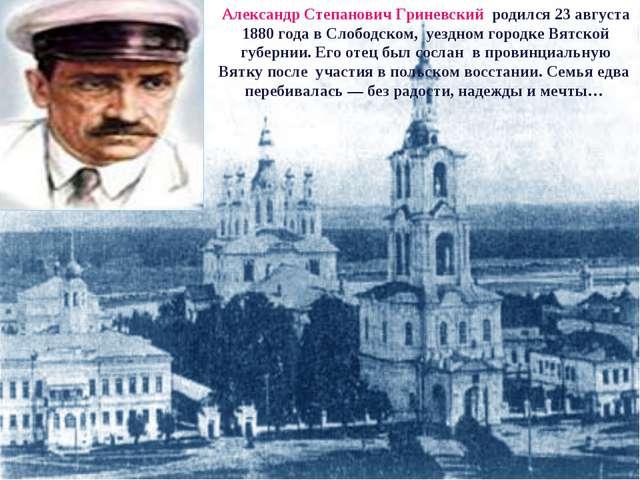 Александр Степанович Гриневский родился 23 августа 1880 года в Слободском, у...