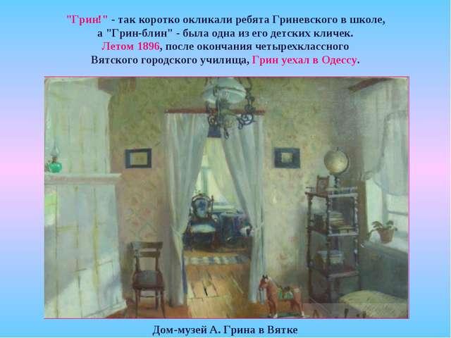 """Дом-музей А. Грина в Вятке """"Грин!"""" - так коротко окликали ребята Гриневского..."""