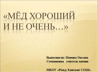 Выполнили: Попова Оксана Степановна учитель химии МКОУ «Рожд-Хавская СОШ».