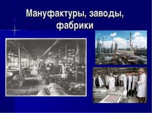 Мануфактуры, заводы, фабрики