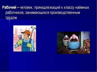 Рабочий – человек, принадлежащий к классу наёмных работников, занимающихся пр