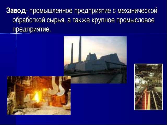Завод- промышленное предприятие с механической обработкой сырья, а также круп...